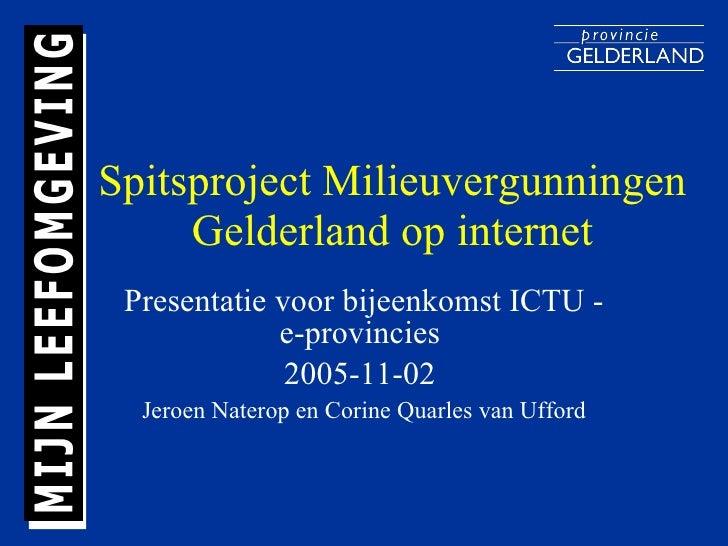 Spitsproject Milieuvergunningen Gelderland op internet Presentatie voor bijeenkomst ICTU - e-provincies  2005-11-02  Jeroe...