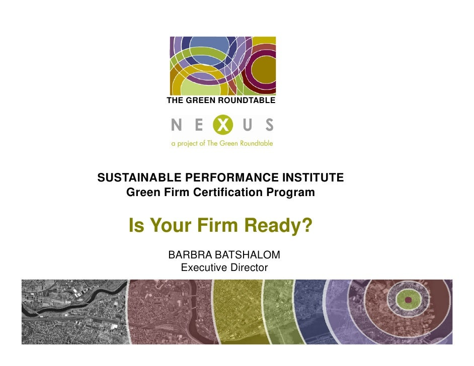 THE GREEN ROUNDTABLE     SUSTAINABLE PERFORMANCE INSTITUTE     Green Firm Certification Program      Is Your Firm Ready?  ...