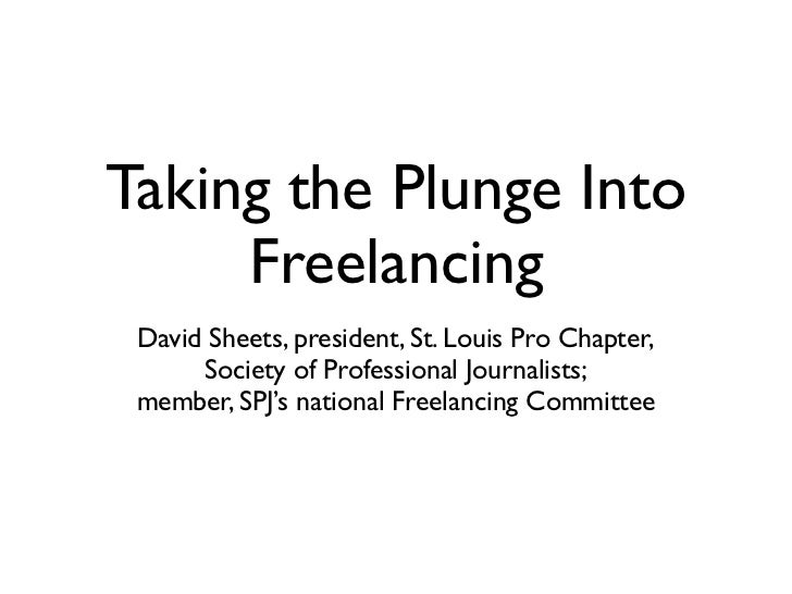 Taking the Plunge Into     Freelancing David Sheets, president, St. Louis Pro Chapter,      Society of Professional Journa...