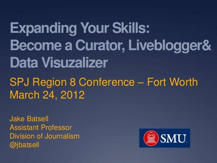 Expanding Your Skills:Become a Curator, Liveblogger&Data VisuzalizerSPJ Region 8 Conference – Fort WorthMarch 24, 2012Jake...