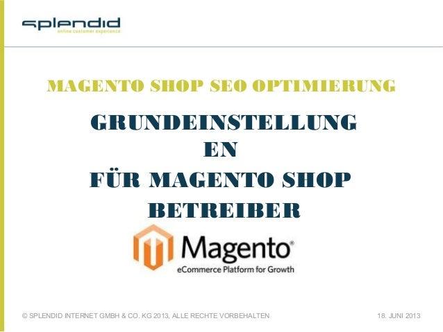 © SPLENDID INTERNET GMBH & CO. KG 2013, ALLE RECHTE VORBEHALTEN 18. JUNI 2013 MAGENTO SHOP SEO OPTIMIERUNG GRUNDEINSTELLUN...