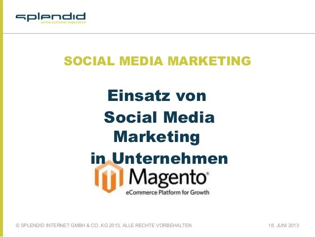 © SPLENDID INTERNET GMBH & CO. KG 2013, ALLE RECHTE VORBEHALTEN 18. JUNI 2013 SOCIAL MEDIA MARKETING Einsatz von Social Me...