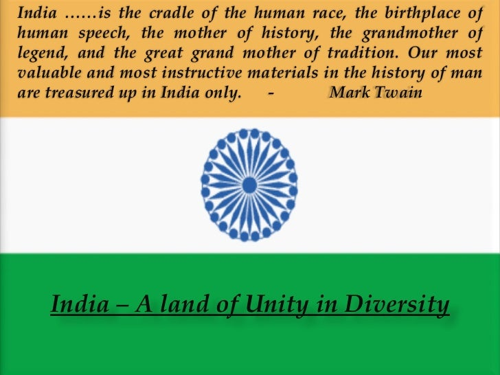 India – A land of Unity in Diversity India ……is the cradle of the human race, the birthplace of human speech, the mother o...