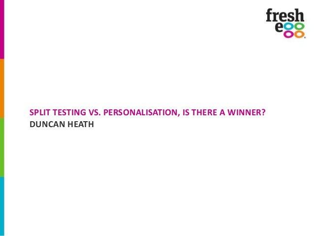 SPLIT TESTING VS. PERSONALISATION, IS THERE A WINNER? DUNCAN HEATH