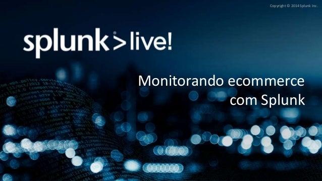 Copyright © 2014 Splunk Inc.  Monitorando ecommerce  com Splunk