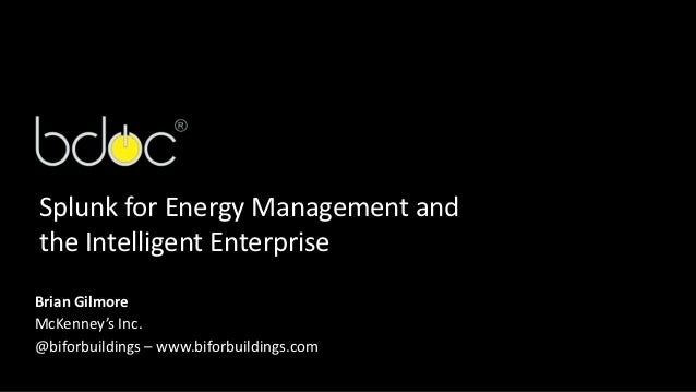 Splunk for Energy Management andthe Intelligent EnterpriseBrian GilmoreMcKenney's Inc.@biforbuildings – www.biforbuildings...