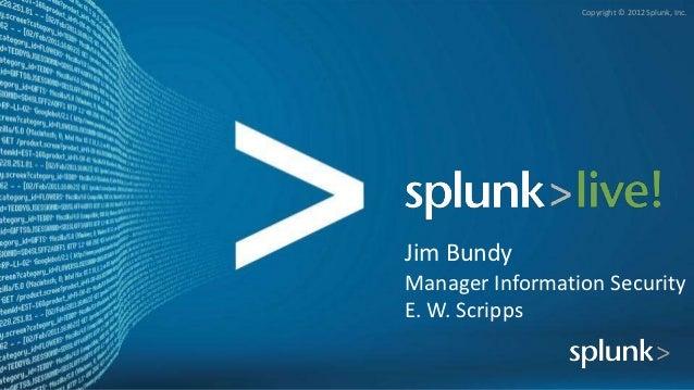 Copyright © 2012 Splunk, Inc.Jim BundyManager Information SecurityE. W. Scripps