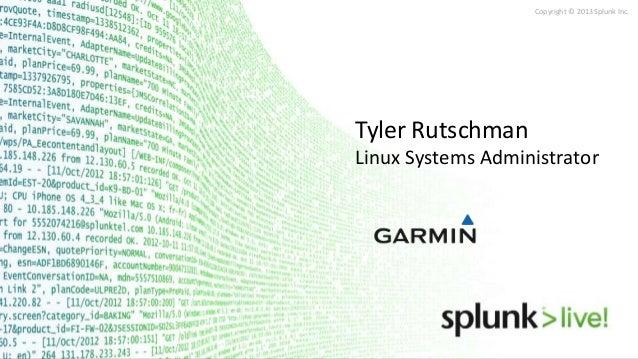 Copyright © 2013 Splunk Inc. Tyler Rutschman Linux Systems Administrator Garmin International Tyler Rutschman