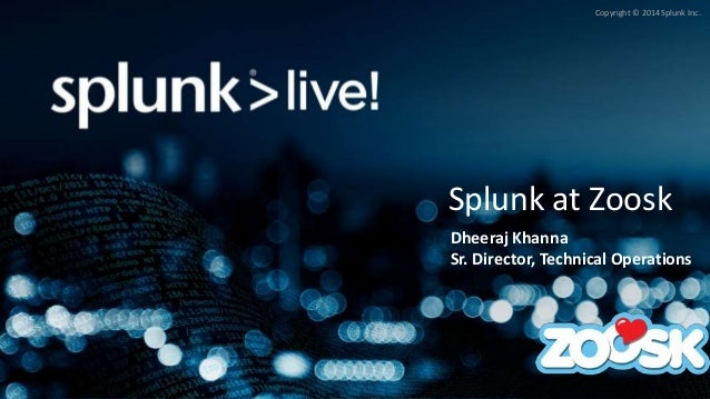 Copyright © 2014 Splunk Inc. Splunk at Zoosk Dheeraj Khanna Sr. Director, Technical Operations