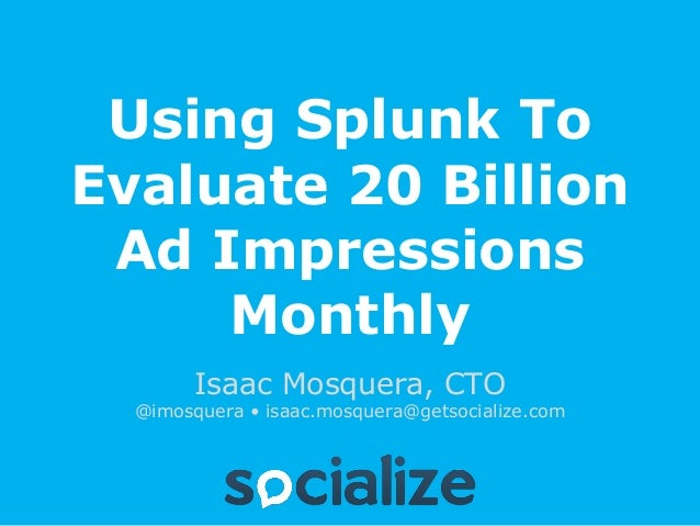 Using Splunk ToEvaluate 20 Billion Ad Impressions     Monthly        Isaac Mosquera, CTO  @imosquera • isaac.mosquera@gets...