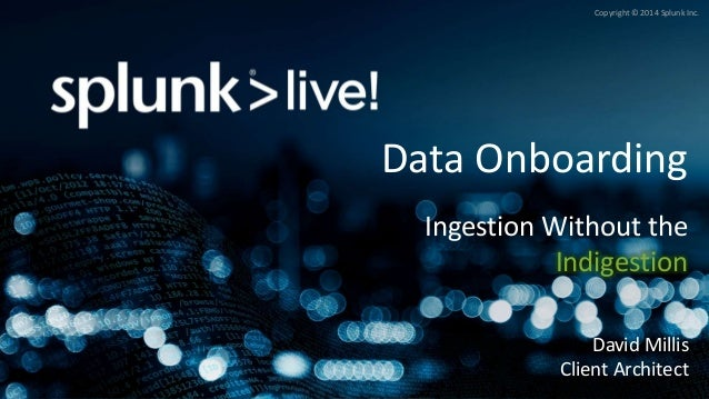 Copyright © 2014 Splunk Inc. Data Onboarding Ingestion Without the Indigestion David Millis Client Architect