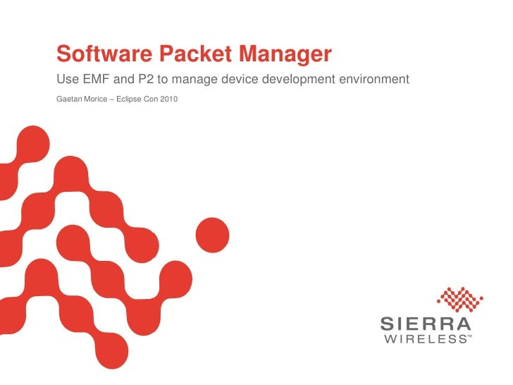 Software Packet Manager        Use EMF and P2 to manage device development environment        Gaetan Morice – Eclipse Con ...