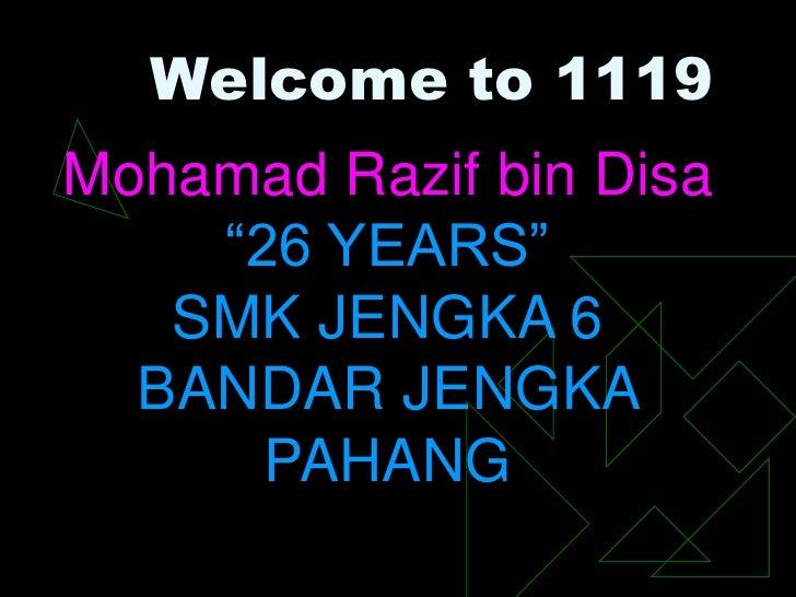 "Welcome to 1119Mohamad Razif bin Disa    ""26 YEARS""   SMK JENGKA 6  BANDAR JENGKA      PAHANG"