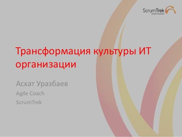 Трансформация культуры ИТ организации Асхат Уразбаев Agile Coach ScrumTrek