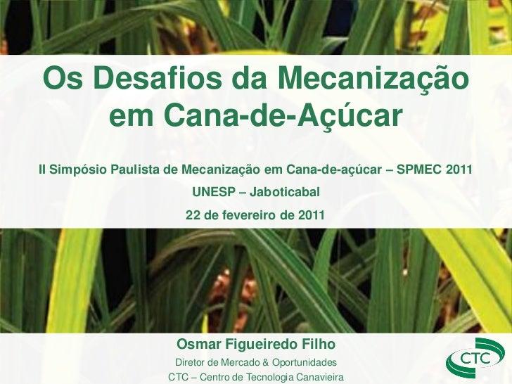 Os Desafios da Mecanização    em Cana-de-AçúcarII Simpósio Paulista de Mecanização em Cana-de-açúcar – SPMEC 2011         ...