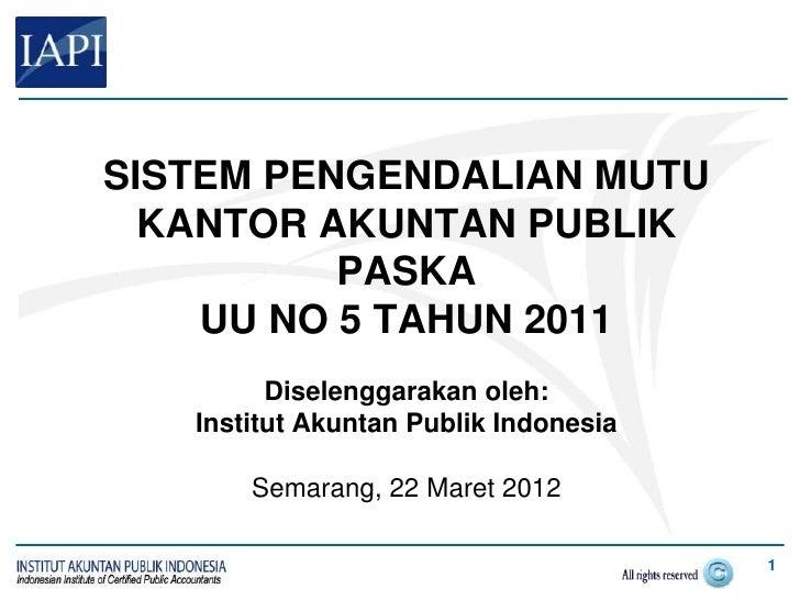 SISTEM PENGENDALIAN MUTU  KANTOR AKUNTAN PUBLIK          PASKA    UU NO 5 TAHUN 2011         Diselenggarakan oleh:   Insti...