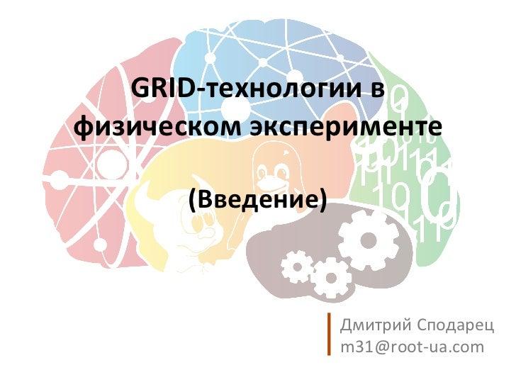 GRID-технологии в физическом эксперименте (Введение) <ul>Дмитрий Сподарец <li>[email_address] </li></ul>