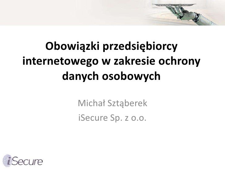 Obowiązki przedsiębiorcy internetowego w zakresie ochrony         danych osobowych           Michał Sztąberek          iSe...