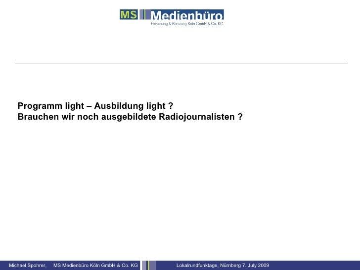 Programm light – Ausbildung light ?    Brauchen wir noch ausgebildete Radiojournalisten ?     Michael Spohrer,   MS Medien...