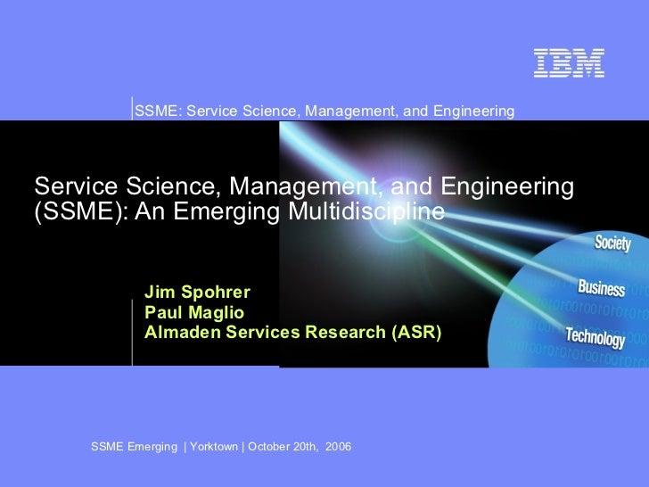 Service Science, Management, and Engineering (SSME): An Emerging Multidiscipline Jim Spohrer Paul Maglio Almaden Services ...