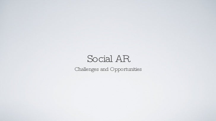 Social AR <ul><li>Challenges and Opportunities </li></ul>
