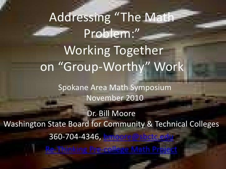 "Addressing ""The Math Problem:""  Working Together  on ""Group-Worthy"" Work Spokane Area Math Symposium November 2010 Dr. Bil..."