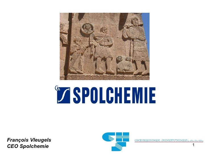 <ul><ul><ul><ul><ul><li>François  Vleugels </li></ul></ul></ul></ul></ul><ul><li>CEO Spolchemie </li></ul>