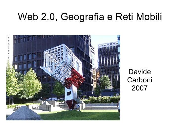 Web 2.0, Geografia e Reti Mobili                             Davide                         Carboni                       ...