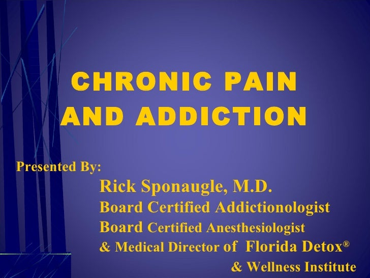 CHRONIC PAIN AND ADDICTION Presented By: Rick Sponaugle, M.D. Board Certified Addictionologist Board  Certified Anesthesio...