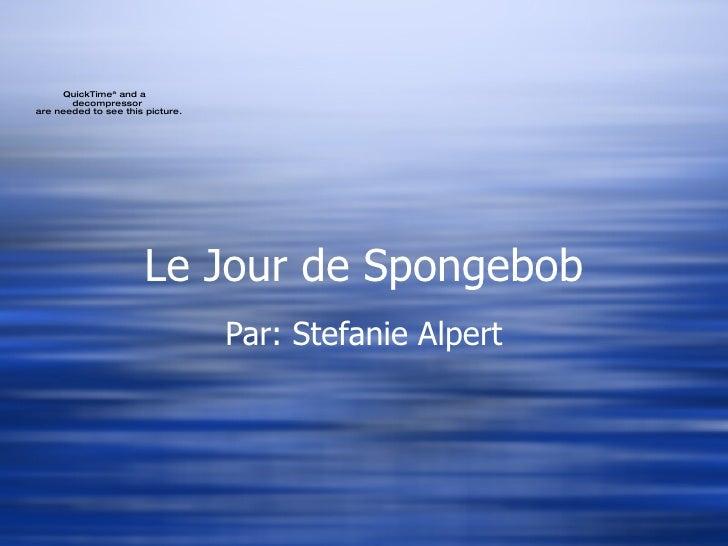 Le Jour de Spongebob Par: Stefanie Alpert