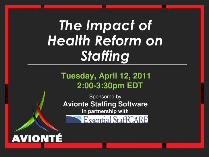 The Impact ofHealth Reform on Staffing<br />Tuesday, April 12, 20112:00-3:30pm EDT<br />Sponsored byAvionte Staffing Softw...