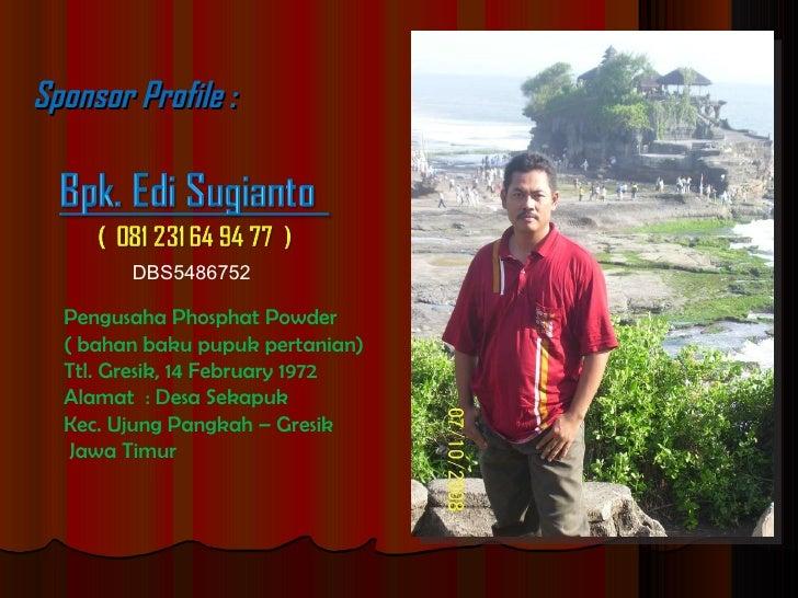 Sponsor Profile : Pengusaha Phosphat Powder  ( bahan baku pupuk pertanian) Ttl. Gresik, 14 February 1972 Alamat  : Desa Se...