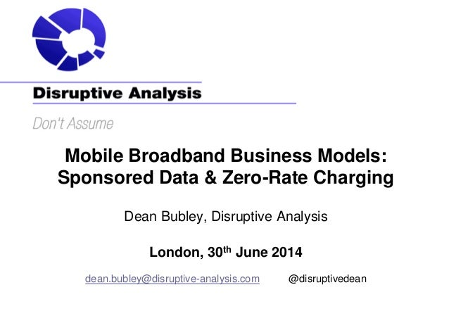 Mobile Broadband Business Models: Sponsored Data & Zero-Rate Charging Dean Bubley, Disruptive Analysis London, 30th June 2...