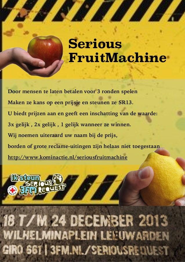 Serious FruitMachine ! Door mensen te laten betalen voor 3 ronden spelen Maken ze kans op een prijsje en steunen ze SR13. ...
