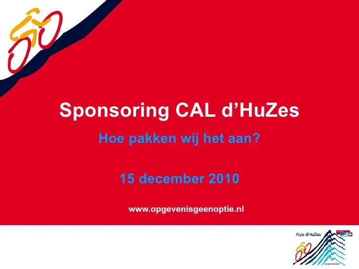 Sponsoring CAL d'HuZes Hoe pakken wij het aan? 15 december 2010