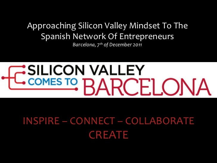 Approaching Silicon Valley Mindset To The Spanish Network Of Entrepreneurs Barcelona, 7 th  of December 2011 INSPIRE – CON...