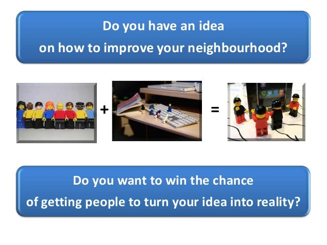 Do you have an idea on how to improve your neighbourhood? + = Do you want to win the chance of getting people to turn your...