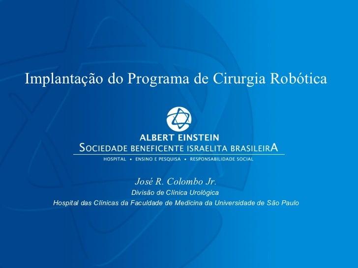 Implanta ção do Programa de Cirurgia Robótica José R. Colombo Jr. Divisão de Clínica Urológica  Hospital das Clínicas da F...