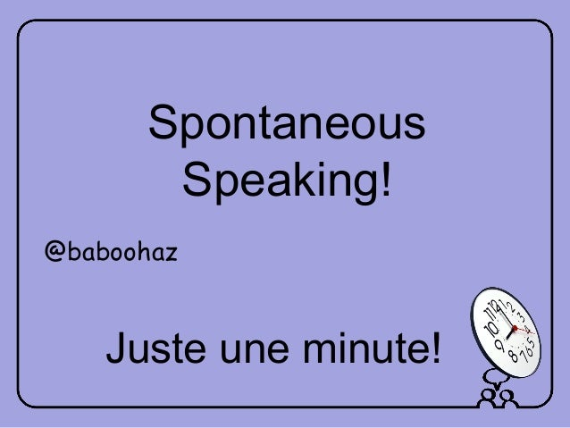 Juste une minute! Spontaneous Speaking! @baboohaz