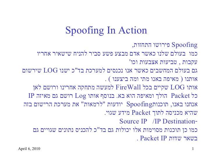 April 6, 2010 Spoofing In Action <ul><li>Spoofing   פירושו התחזות , </li></ul><ul><li>כמו  בעולם שלנו כאשר אדם מבצע פשע סב...