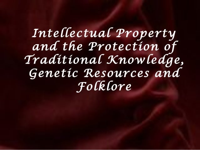 Intellectual Property and the Protection of Traditional Knowledge, Genetic Resources and Folklore