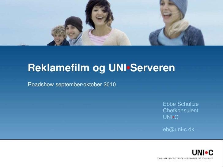 Roadshow september/oktober 2010<br />Reklamefilm og UNI•Serveren<br />Ebbe SchultzeChefkonsulentUNI•C <br />eb@uni-c.dk<br />