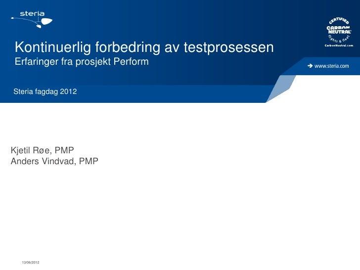 Kontinuerlig forbedring av testprosessenErfaringer fra prosjekt PerformSteria fagdag 2012Kjetil Røe, PMPAnders Vindvad, PM...