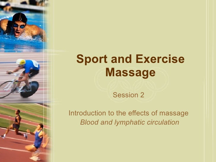Sport and Exercise Massage Session 2  Introduction to the effects of massage  Blood and lymphatic circulation