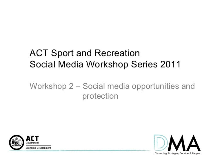 ACT Sport and Recreation  Social Media Workshop Series 2011 Workshop 2 – Social media opportunities and  protection