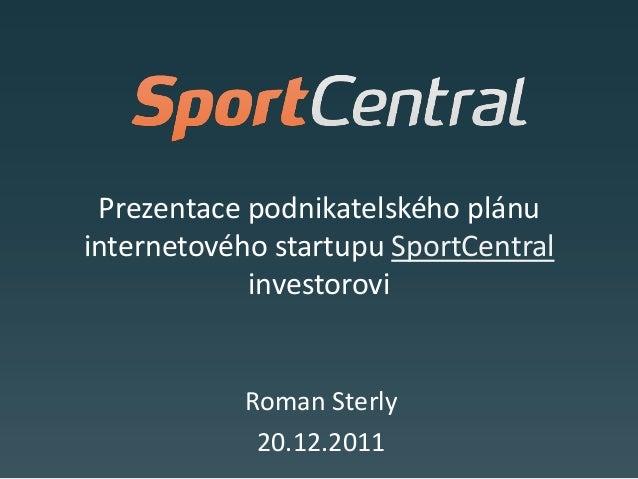 Prezentace podnikatelského plánuinternetového startupu SportCentral            investorovi           Roman Sterly         ...