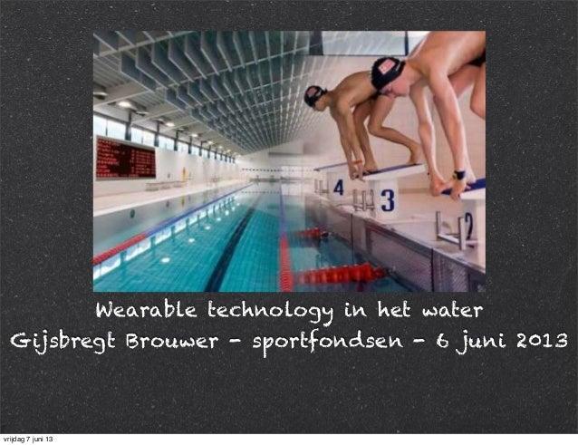Wearable technology in het waterGijsbregt Brouwer - sportfondsen - 6 juni 2013vrijdag 7 juni 13