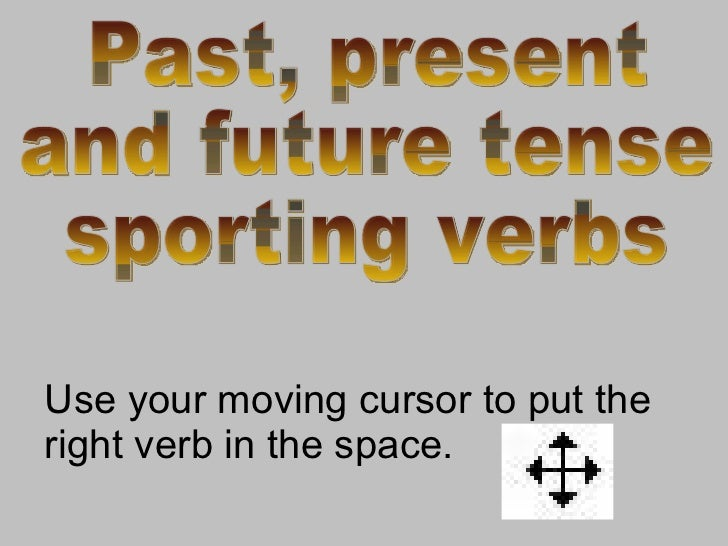 Use your moving cursor to put the right verb in the space. Past, present  and future tense sporting verbs