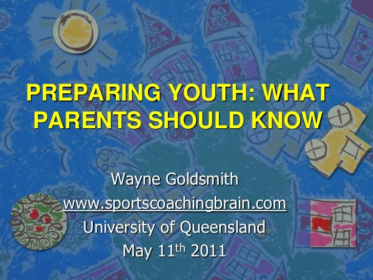PREPARING YOUTH: WHAT PARENTS SHOULD KNOW <br />Wayne Goldsmith<br />www.sportscoachingbrain.com<br />University of Queens...