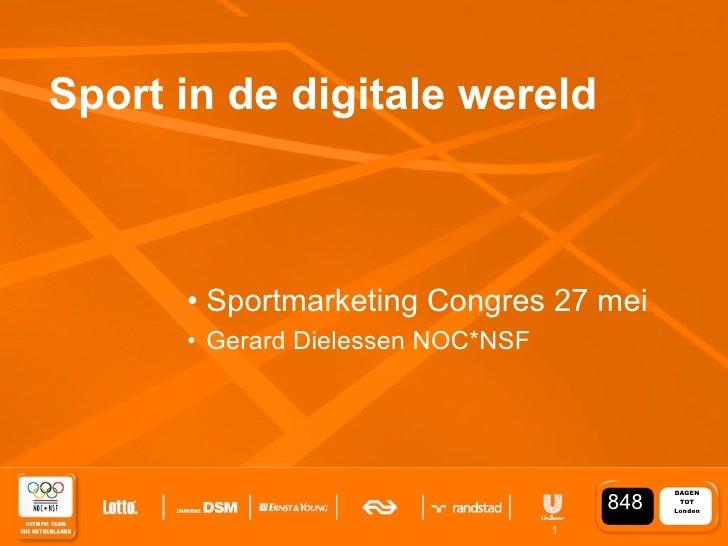 Sport in de digitale wereld          • Sportmarketing Congres 27 mei       • Gerard Dielessen NOC*NSF                     ...
